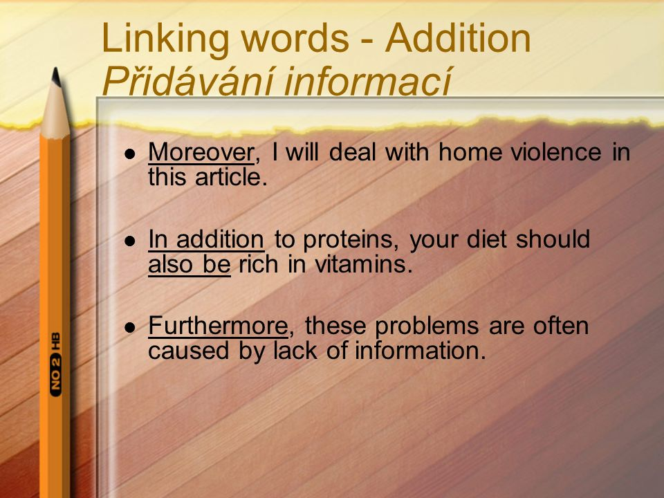 Linking words - Addition Přidávání informací Moreover, I will deal with home violence in this article. In addition to proteins, your diet should also