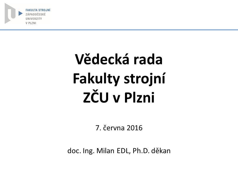 Vědecká rada Fakulty strojní ZČU v Plzni 7. června 2016 doc. Ing. Milan EDL, Ph.D. děkan