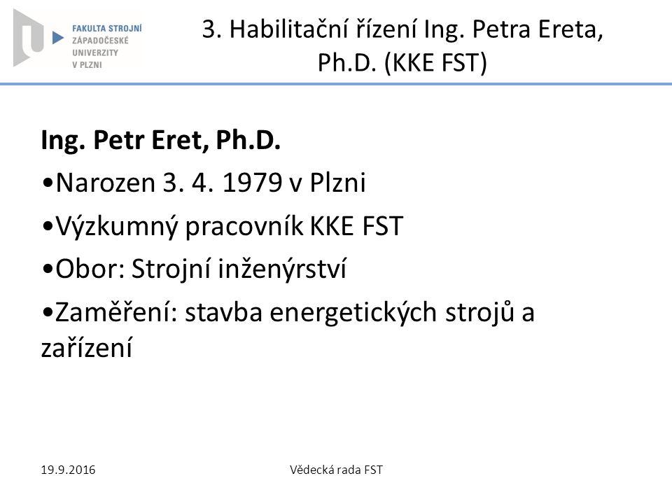 3. Habilitační řízení Ing. Petra Ereta, Ph.D. (KKE FST) Ing. Petr Eret, Ph.D. Narozen 3. 4. 1979 v Plzni Výzkumný pracovník KKE FST Obor: Strojní inže