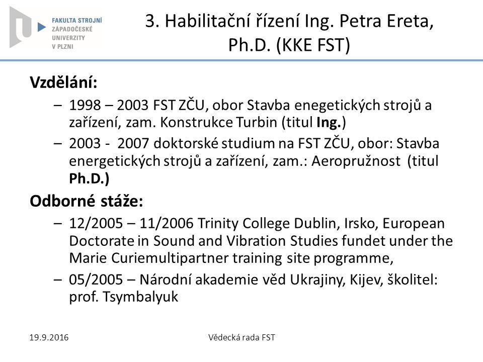 3. Habilitační řízení Ing. Petra Ereta, Ph.D. (KKE FST) Vzdělání: –1998 – 2003 FST ZČU, obor Stavba enegetických strojů a zařízení, zam. Konstrukce Tu