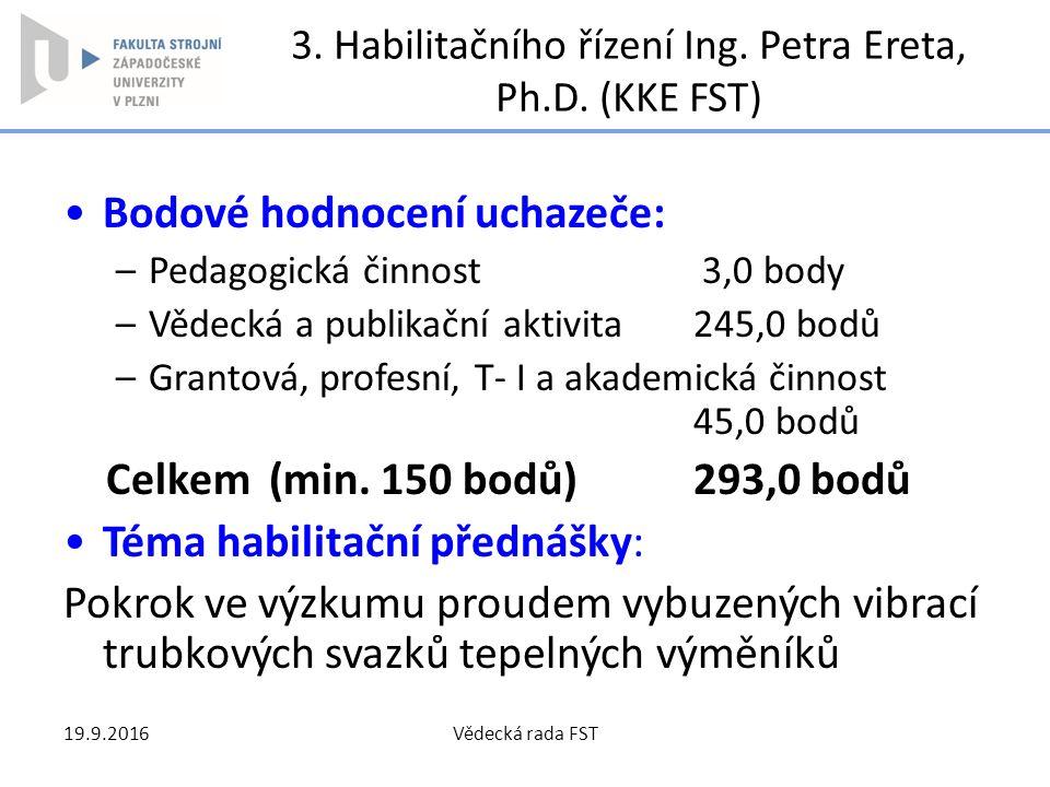 3. Habilitačního řízení Ing. Petra Ereta, Ph.D. (KKE FST) Bodové hodnocení uchazeče: –Pedagogická činnost 3,0 body –Vědecká a publikační aktivita245,0