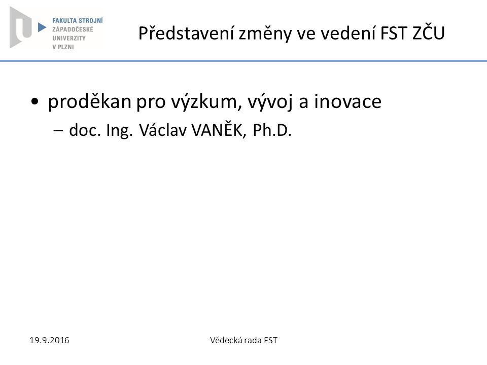 Představení změny ve vedení FST ZČU proděkan pro výzkum, vývoj a inovace –doc. Ing. Václav VANĚK, Ph.D. 19.9.2016Vědecká rada FST