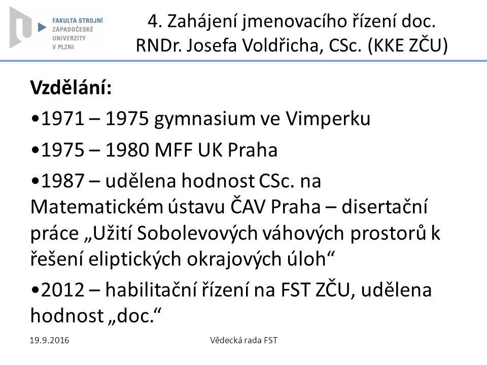 4. Zahájení jmenovacího řízení doc. RNDr. Josefa Voldřicha, CSc. (KKE ZČU) Vzdělání: 1971 – 1975 gymnasium ve Vimperku 1975 – 1980 MFF UK Praha 1987 –