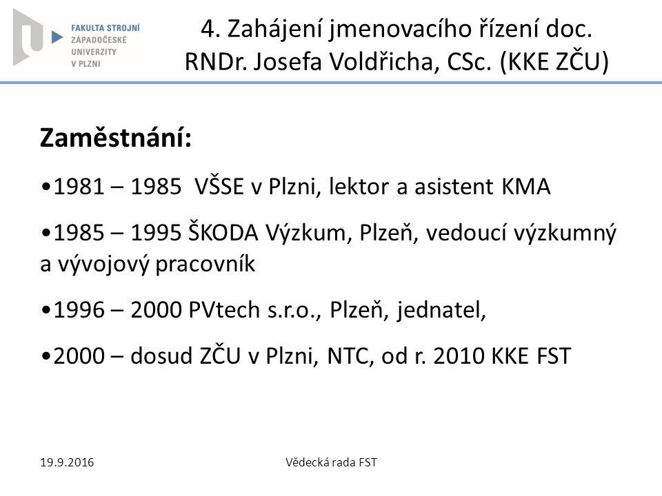 4. Zahájení jmenovacího řízení doc. RNDr. Josefa Voldřicha, CSc. (KKE ZČU) Zaměstnání: 1981 – 1985 VŠSE v Plzni, lektor a asistent KMA 1985 – 1995 ŠKO