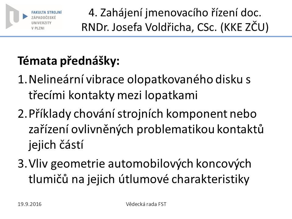 4. Zahájení jmenovacího řízení doc. RNDr. Josefa Voldřicha, CSc. (KKE ZČU) Témata přednášky: 1.Nelineární vibrace olopatkovaného disku s třecími konta