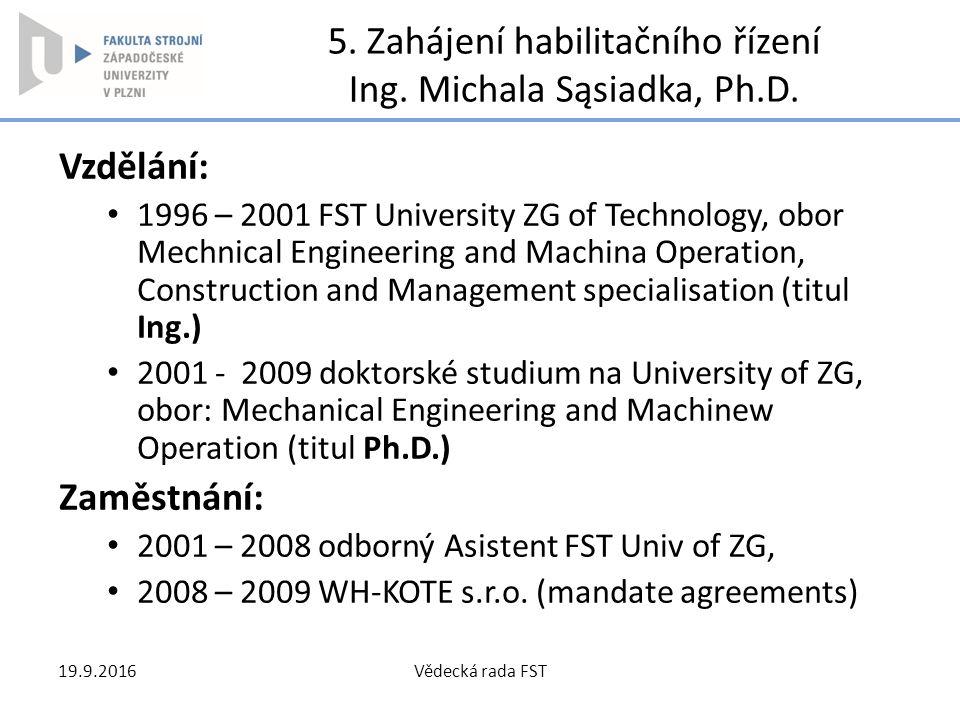 5. Zahájení habilitačního řízení Ing. Michala Sąsiadka, Ph.D. Vzdělání: 1996 – 2001 FST University ZG of Technology, obor Mechnical Engineering and Ma