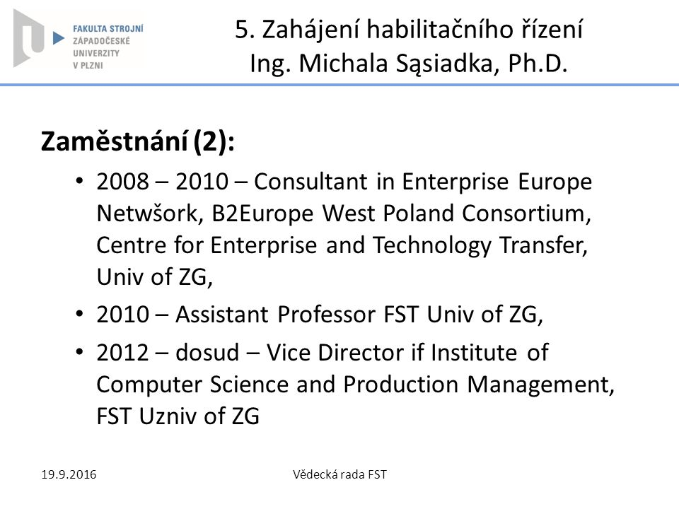 5. Zahájení habilitačního řízení Ing. Michala Sąsiadka, Ph.D. Zaměstnání (2): 2008 – 2010 – Consultant in Enterprise Europe Netwšork, B2Europe West Po