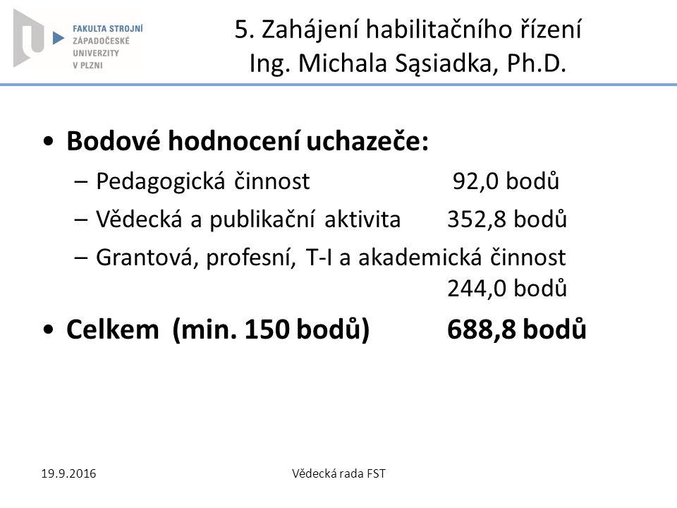 5. Zahájení habilitačního řízení Ing. Michala Sąsiadka, Ph.D. Bodové hodnocení uchazeče: –Pedagogická činnost 92,0 bodů –Vědecká a publikační aktivita
