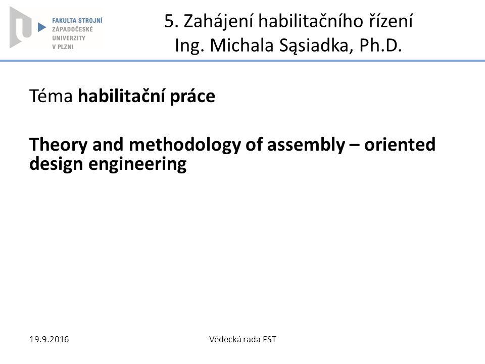 5. Zahájení habilitačního řízení Ing. Michala Sąsiadka, Ph.D. Téma habilitační práce Theory and methodology of assembly – oriented design engineering
