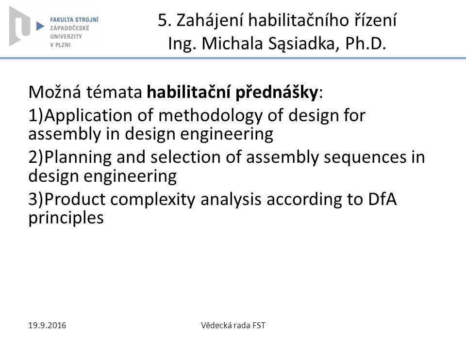 5. Zahájení habilitačního řízení Ing. Michala Sąsiadka, Ph.D. Možná témata habilitační přednášky: 1)Application of methodology of design for assembly