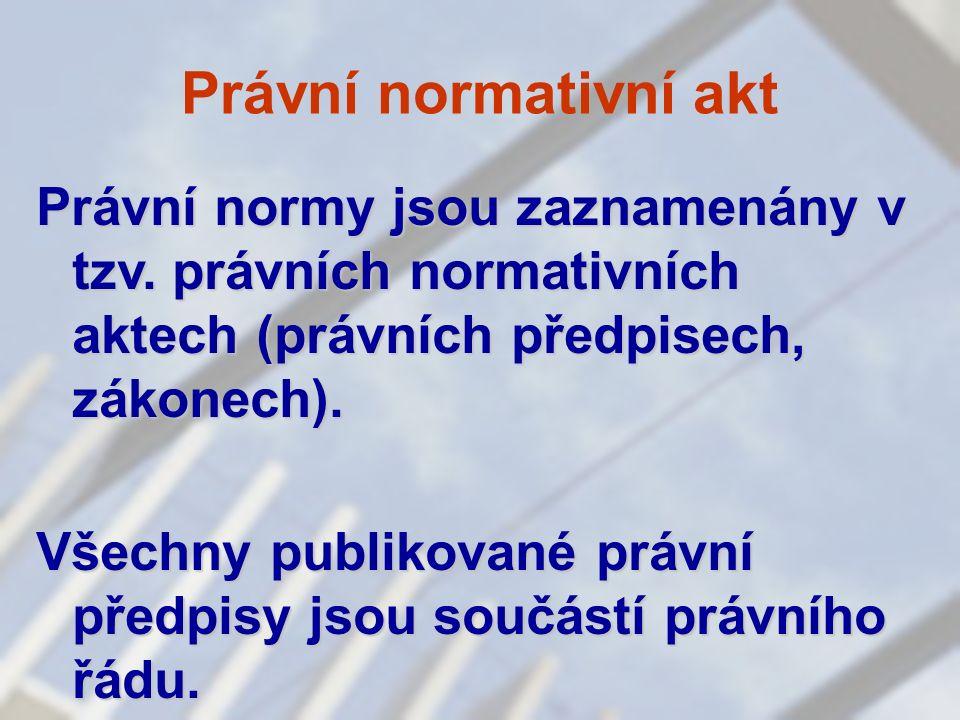 Právní normativní akt Právní normy jsou zaznamenány v tzv. právních normativních aktech (právních předpisech, zákonech). Všechny publikované právní př