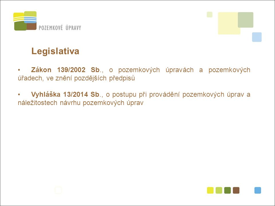 Legislativa Zákon 139/2002 Sb., o pozemkových úpravách a pozemkových úřadech, ve znění pozdějších předpisů Vyhláška 13/2014 Sb., o postupu při provádění pozemkových úprav a náležitostech návrhu pozemkových úprav