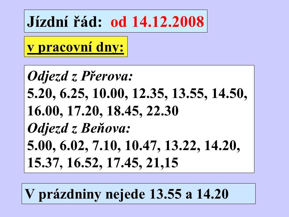 Jízdní řád: od 14.12.2008 Odjezd z Přerova: 5.20, 6.25, 10.00, 12.35, 13.55, 14.50, 16.00, 17.20, 18.45, 22.30 Odjezd z Beňova: 5.00, 6.02, 7.10, 10.47, 13.22, 14.20, 15.37, 16.52, 17.45, 21,15 v pracovní dny: V prázdniny nejede 13.55 a 14.20