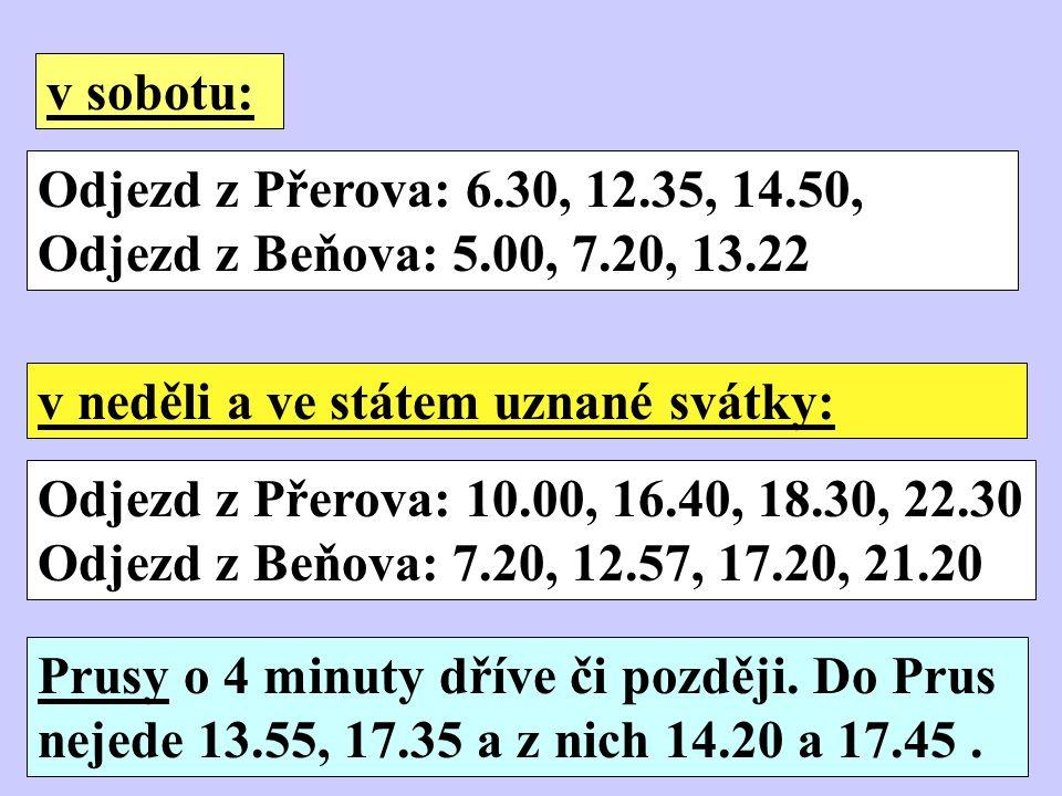 Odjezd z Přerova: 6.30, 12.35, 14.50, Odjezd z Beňova: 5.00, 7.20, 13.22 v sobotu: v neděli a ve státem uznané svátky: Odjezd z Přerova: 10.00, 16.40, 18.30, 22.30 Odjezd z Beňova: 7.20, 12.57, 17.20, 21.20 Prusy o 4 minuty dříve či později.