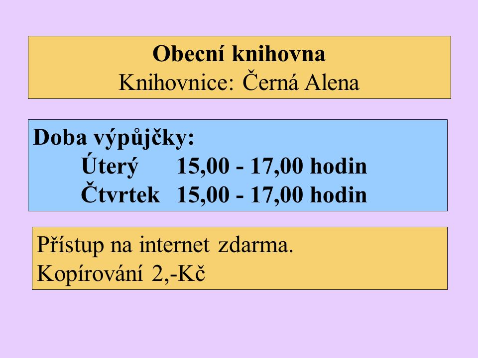 Obecní knihovna Knihovnice: Černá Alena Doba výpůjčky: Úterý15,00 - 17,00 hodin Čtvrtek15,00 - 17,00 hodin Přístup na internet zdarma.
