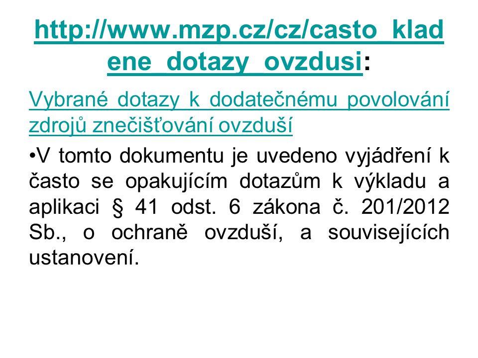 http://www.mzp.cz/cz/casto_klad ene_dotazy_ovzdusihttp://www.mzp.cz/cz/casto_klad ene_dotazy_ovzdusi: Vybrané dotazy k dodatečnému povolování zdrojů znečišťování ovzduší V tomto dokumentu je uvedeno vyjádření k často se opakujícím dotazům k výkladu a aplikaci § 41 odst.