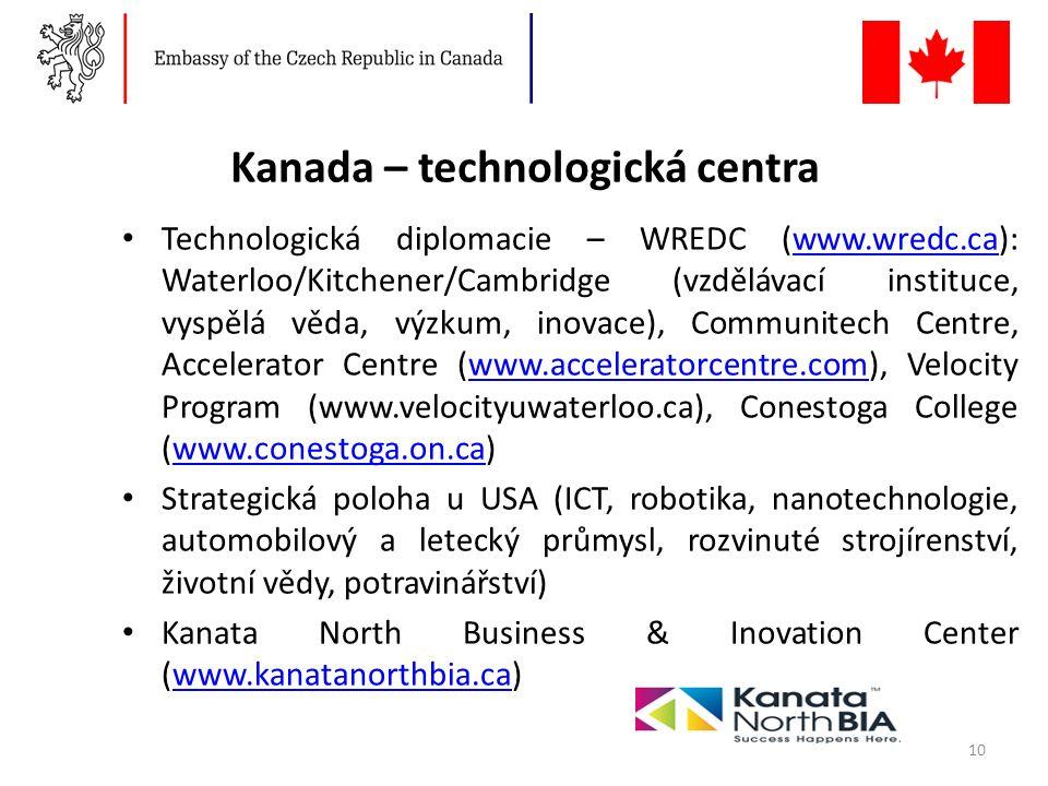 Kanada – technologická centra Technologická diplomacie – WREDC (www.wredc.ca): Waterloo/Kitchener/Cambridge (vzdělávací instituce, vyspělá věda, výzkum, inovace), Communitech Centre, Accelerator Centre (www.acceleratorcentre.com), Velocity Program (www.velocityuwaterloo.ca), Conestoga College (www.conestoga.on.ca)www.wredc.cawww.acceleratorcentre.comwww.conestoga.on.ca Strategická poloha u USA (ICT, robotika, nanotechnologie, automobilový a letecký průmysl, rozvinuté strojírenství, životní vědy, potravinářství) Kanata North Business & Inovation Center (www.kanatanorthbia.ca)www.kanatanorthbia.ca 10