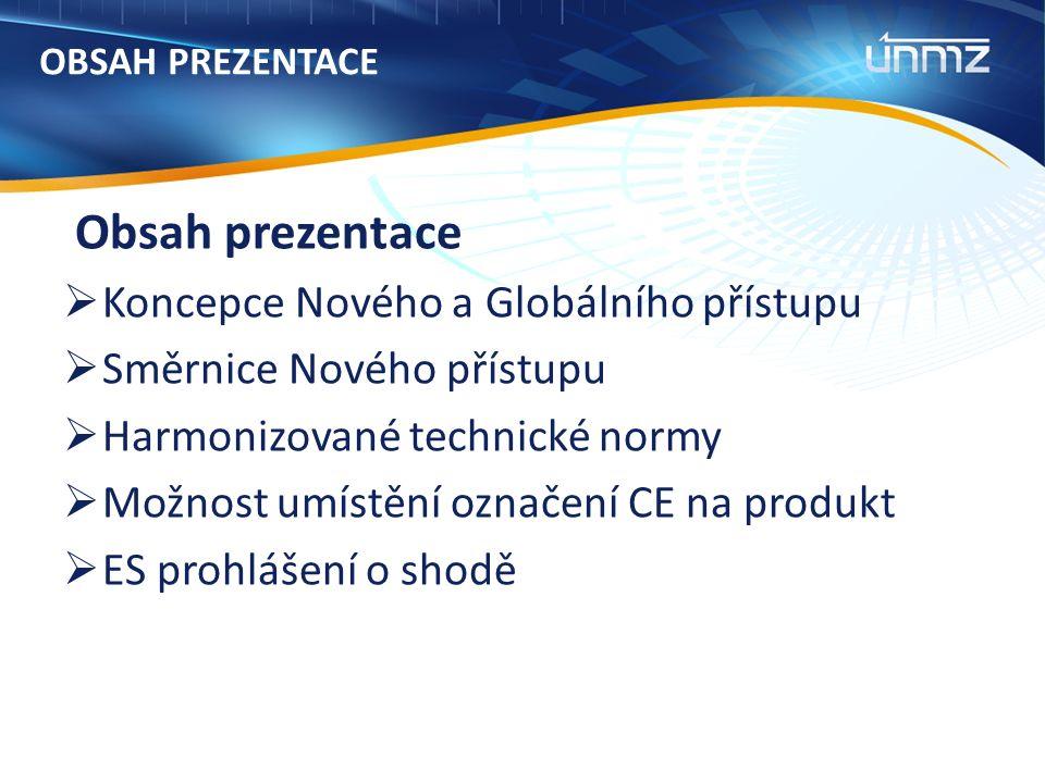 OBSAH PREZENTACE Obsah prezentace  Koncepce Nového a Globálního přístupu  Směrnice Nového přístupu  Harmonizované technické normy  Možnost umístění označení CE na produkt  ES prohlášení o shodě