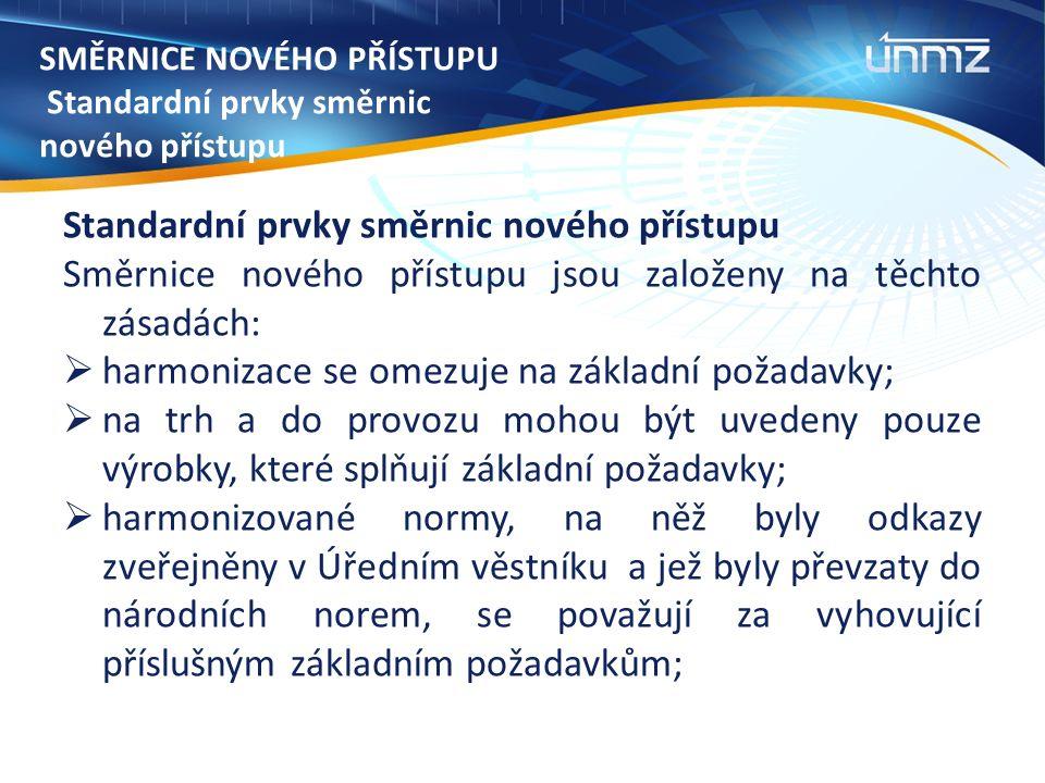 SMĚRNICE NOVÉHO PŘÍSTUPU Standardní prvky směrnic nového přístupu Standardní prvky směrnic nového přístupu Směrnice nového přístupu jsou založeny na těchto zásadách:  harmonizace se omezuje na základní požadavky;  na trh a do provozu mohou být uvedeny pouze výrobky, které splňují základní požadavky;  harmonizované normy, na něž byly odkazy zveřejněny v Úředním věstníku a jež byly převzaty do národních norem, se považují za vyhovující příslušným základním požadavkům;