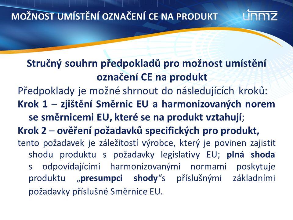 """MOŽNOST UMÍSTĚNÍ OZNAČENÍ CE NA PRODUKT Stručný souhrn předpokladů pro možnost umístění označení CE na produkt Předpoklady je možné shrnout do následujících kroků: Krok 1 – zjištění Směrnic EU a harmonizovaných norem se směrnicemi EU, které se na produkt vztahují; Krok 2 – ověření požadavků specifických pro produkt, tento požadavek je záležitostí výrobce, který je povinen zajistit shodu produktu s požadavky legislativy EU; plná shoda s odpovídajícími harmonizovanými normami poskytuje produktu """"presumpci shody s příslušnými základními požadavky příslušné Směrnice EU."""