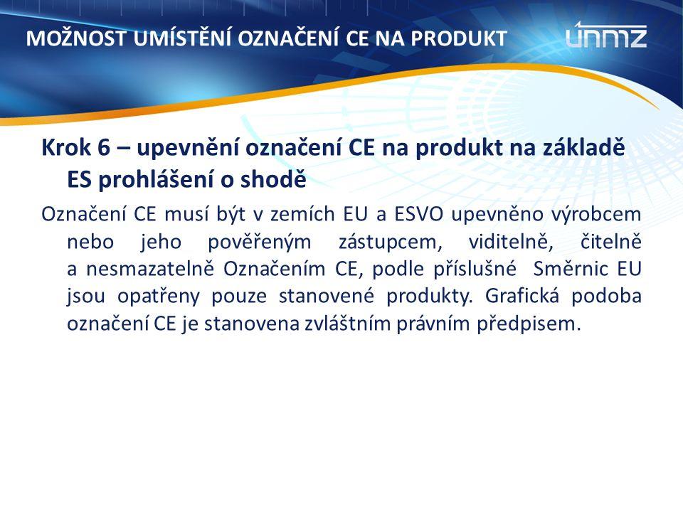 MOŽNOST UMÍSTĚNÍ OZNAČENÍ CE NA PRODUKT Krok 6 – upevnění označení CE na produkt na základě ES prohlášení o shodě Označení CE musí být v zemích EU a ESVO upevněno výrobcem nebo jeho pověřeným zástupcem, viditelně, čitelně a nesmazatelně Označením CE, podle příslušné Směrnic EU jsou opatřeny pouze stanovené produkty.