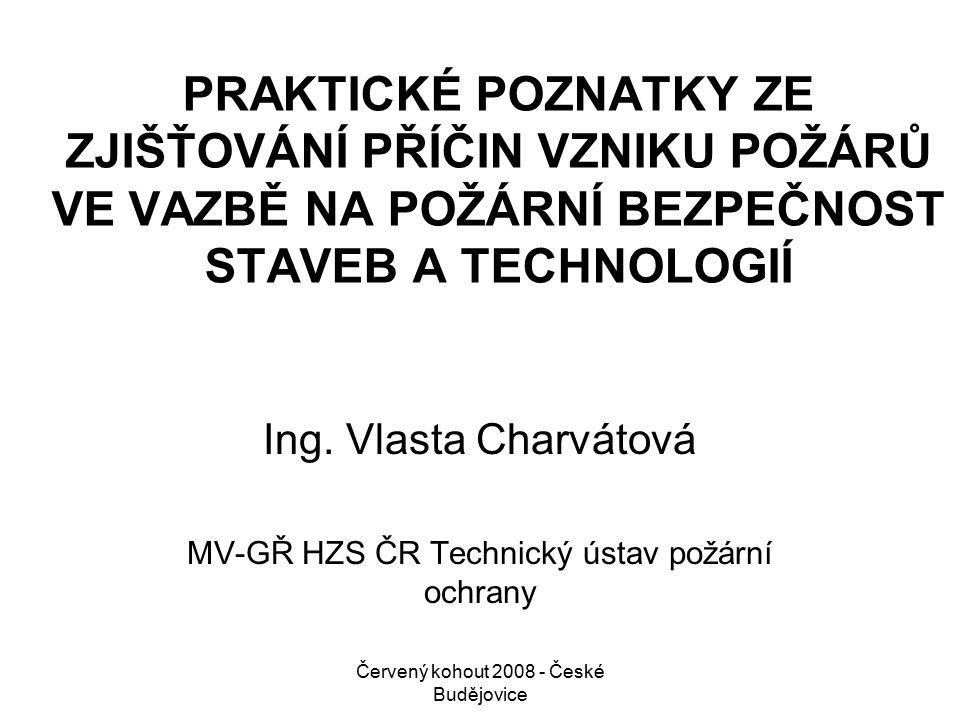 Červený kohout 2008 - České Budějovice PRAKTICKÉ POZNATKY ZE ZJIŠŤOVÁNÍ PŘÍČIN VZNIKU POŽÁRŮ VE VAZBĚ NA POŽÁRNÍ BEZPEČNOST STAVEB A TECHNOLOGIÍ Ing.