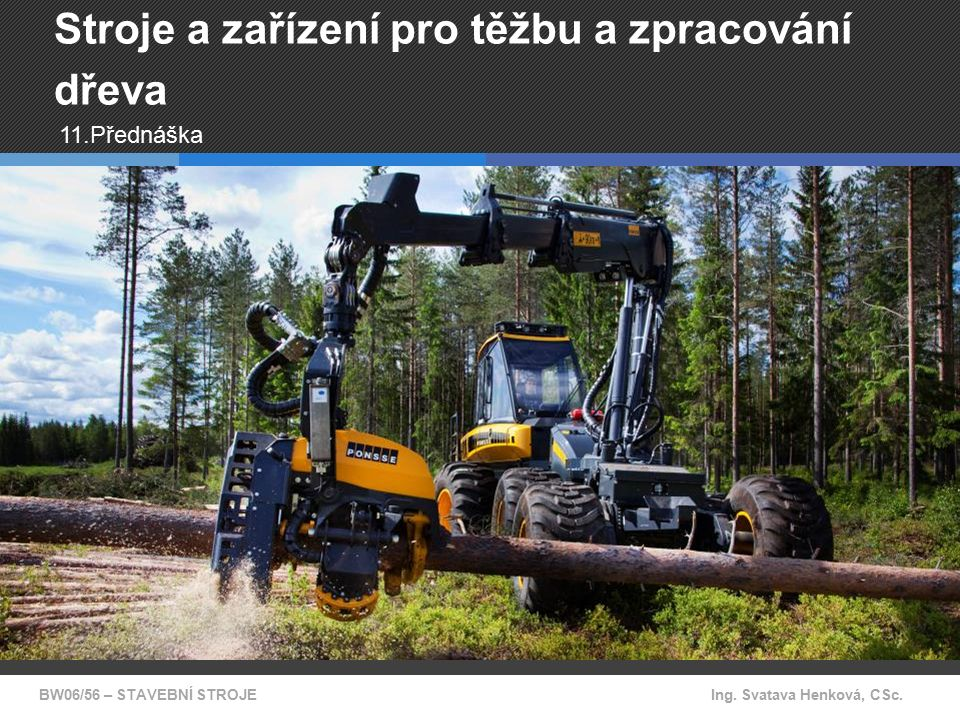 BW06/56 – STAVEBNÍ STROJEIng. Svatava Henková, CSc. Stroje a zařízení pro těžbu a zpracování dřeva 11.Přednáška