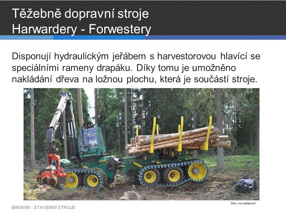 Těžebně dopravní stroje Harwardery - Forwestery Disponují hydraulickým jeřábem s harvestorovou hlavící se speciálními rameny drapáku. Díky tomu je umo
