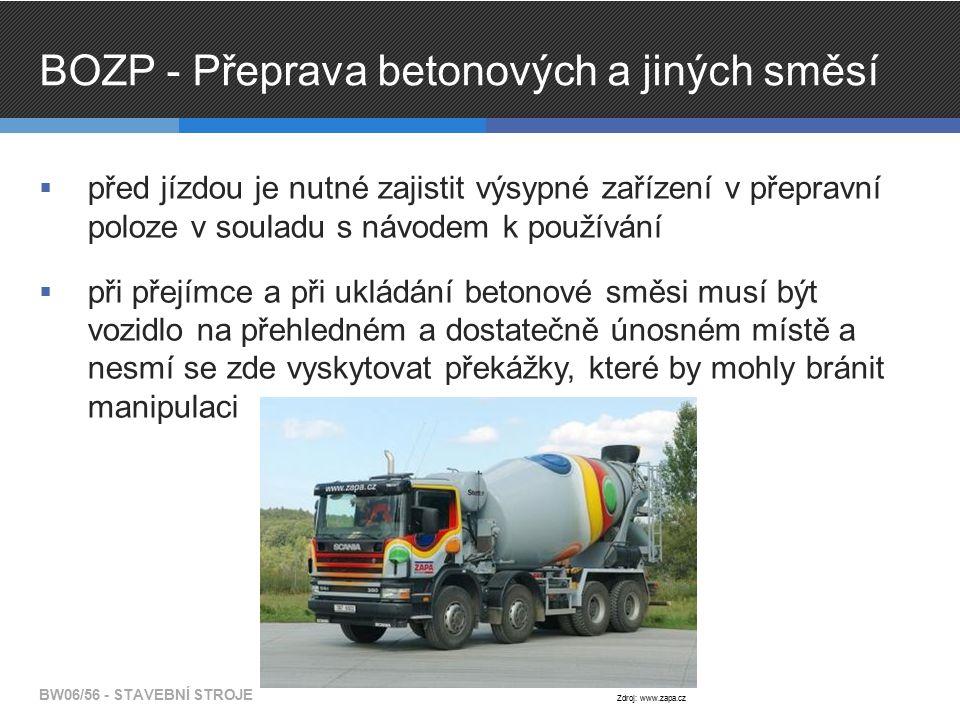 BOZP - Přeprava betonových a jiných směsí  před jízdou je nutné zajistit výsypné zařízení v přepravní poloze v souladu s návodem k používání  při přejímce a při ukládání betonové směsi musí být vozidlo na přehledném a dostatečně únosném místě a nesmí se zde vyskytovat překážky, které by mohly bránit manipulaci BW06/56 - STAVEBNÍ STROJE Zdroj: www.zapa.cz