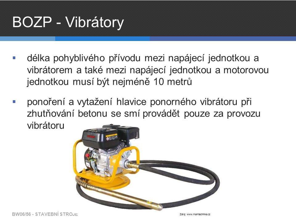BOZP - Vibrátory  délka pohyblivého přívodu mezi napájecí jednotkou a vibrátorem a také mezi napájecí jednotkou a motorovou jednotkou musí být nejméně 10 metrů  ponoření a vytažení hlavice ponorného vibrátoru při zhutňování betonu se smí provádět pouze za provozu vibrátoru BW06/56 - STAVEBNÍ STROJE Zdroj: www.mamtechnika.cz
