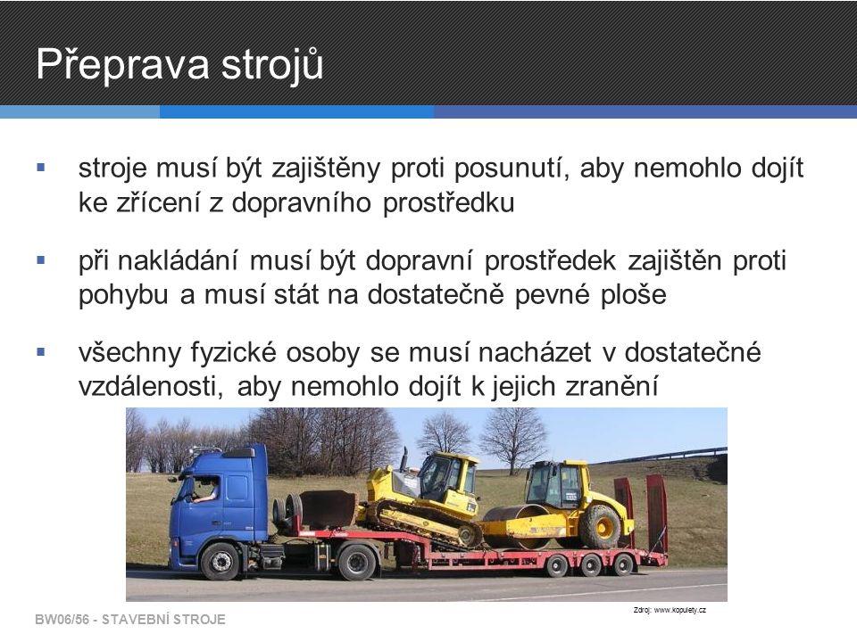 Přeprava strojů  stroje musí být zajištěny proti posunutí, aby nemohlo dojít ke zřícení z dopravního prostředku  při nakládání musí být dopravní prostředek zajištěn proti pohybu a musí stát na dostatečně pevné ploše  všechny fyzické osoby se musí nacházet v dostatečné vzdálenosti, aby nemohlo dojít k jejich zranění BW06/56 - STAVEBNÍ STROJE Zdroj: www.kopulety.cz