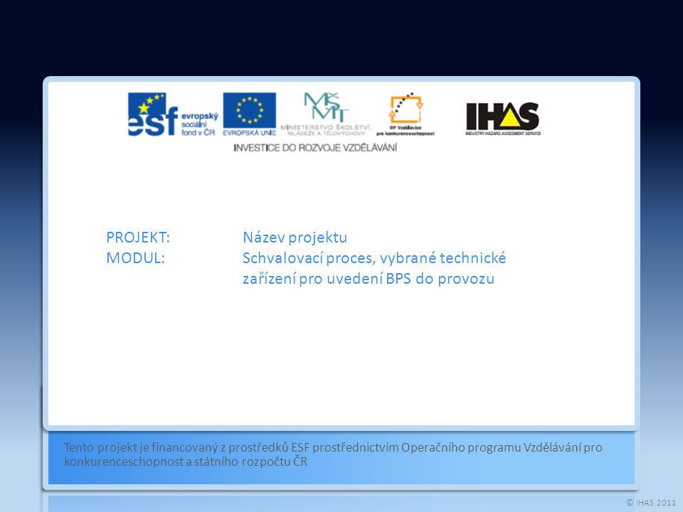 © IHAS 2011 Tento projekt je financovaný z prostředků ESF prostřednictvím Operačního programu Vzdělávání pro konkurenceschopnost a státního rozpočtu ČR PROJEKT:Název projektu MODUL:Schvalovací proces, vybrané technické zařízení pro uvedení BPS do provozu