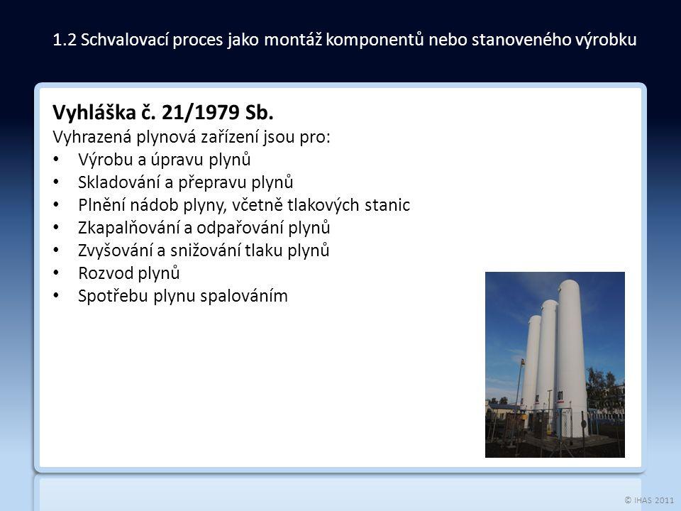 © IHAS 2011 Vyhláška č. 21/1979 Sb. Vyhrazená plynová zařízení jsou pro: Výrobu a úpravu plynů Skladování a přepravu plynů Plnění nádob plyny, včetně