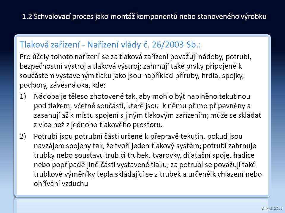© IHAS 2011 Tlaková zařízení - Nařízení vlády č. 26/2003 Sb.: Pro účely tohoto nařízení se za tlaková zařízení považují nádoby, potrubí, bezpečnostní