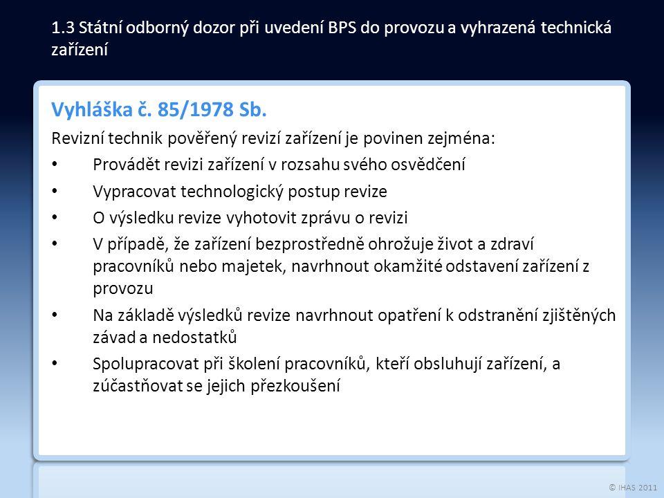 © IHAS 2011 Vyhláška č. 85/1978 Sb. Revizní technik pověřený revizí zařízení je povinen zejména: Provádět revizi zařízení v rozsahu svého osvědčení Vy
