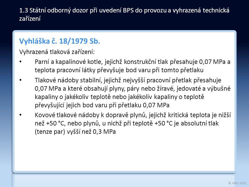 © IHAS 2011 Vyhláška č. 18/1979 Sb. Vyhrazená tlaková zařízení: Parní a kapalinové kotle, jejichž konstrukční tlak přesahuje 0,07 MPa a teplota pracov