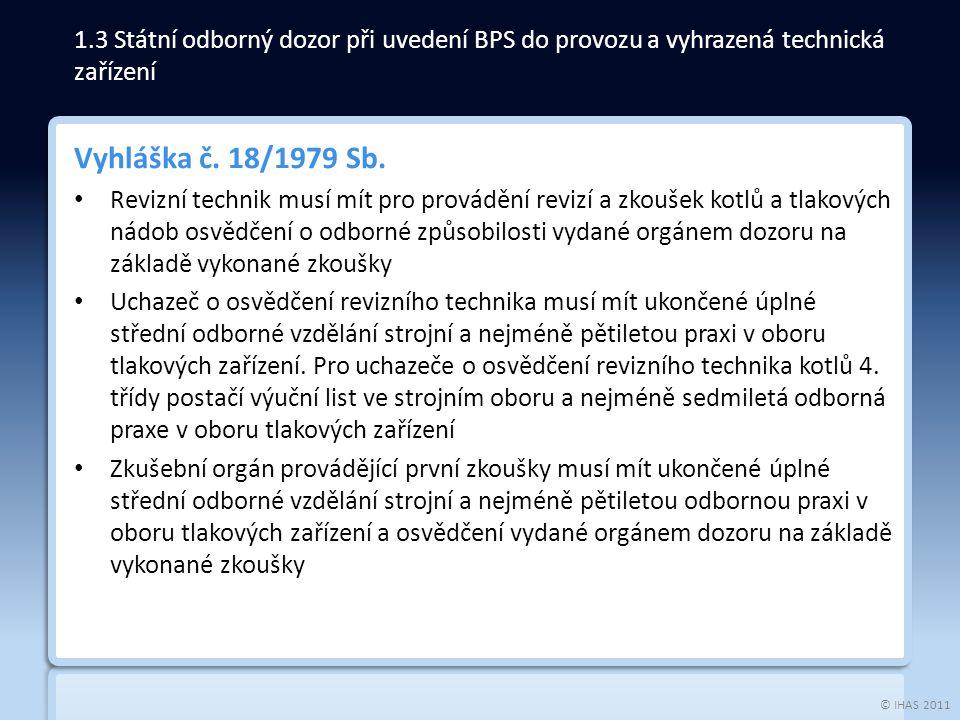 © IHAS 2011 Vyhláška č. 18/1979 Sb. Revizní technik musí mít pro provádění revizí a zkoušek kotlů a tlakových nádob osvědčení o odborné způsobilosti v
