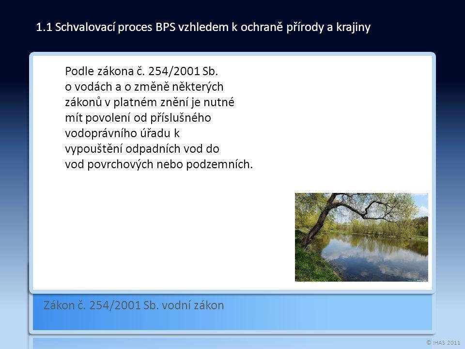 © IHAS 2011 Zákon č. 254/2001 Sb. vodní zákon 1.1 Schvalovací proces BPS vzhledem k ochraně přírody a krajiny Podle zákona č. 254/2001 Sb. o vodách a