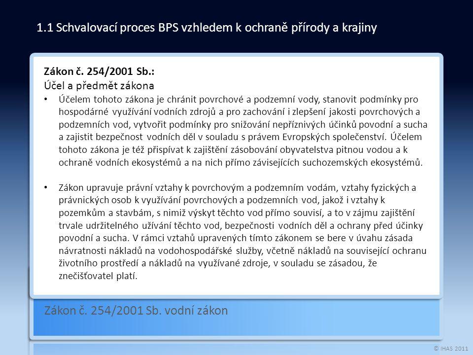 © IHAS 2011 Zákon č. 254/2001 Sb. vodní zákon 1.1 Schvalovací proces BPS vzhledem k ochraně přírody a krajiny Zákon č. 254/2001 Sb.: Účel a předmět zá