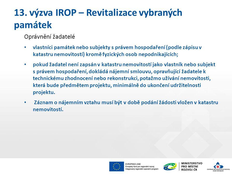 13. výzva IROP – Revitalizace vybraných památek Oprávnění žadatelé vlastníci památek nebo subjekty s právem hospodaření (podle zápisu v katastru nemov