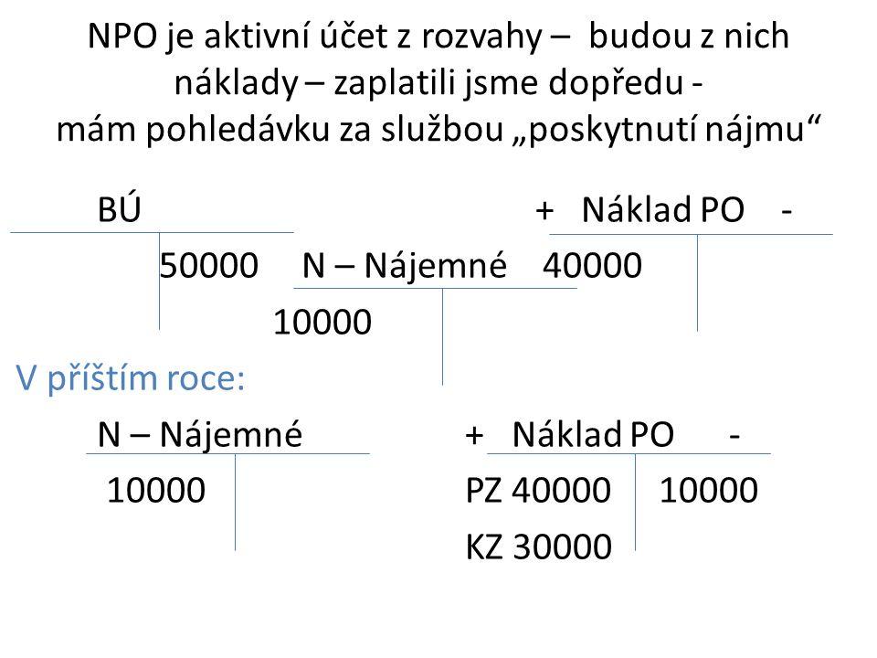 """NPO je aktivní účet z rozvahy – budou z nich náklady – zaplatili jsme dopředu - mám pohledávku za službou """"poskytnutí nájmu BÚ+ Náklad PO - 50000 N – Nájemné 40000 10000 V příštím roce: N – Nájemné + Náklad PO - 10000 PZ 40000 10000 KZ 30000"""