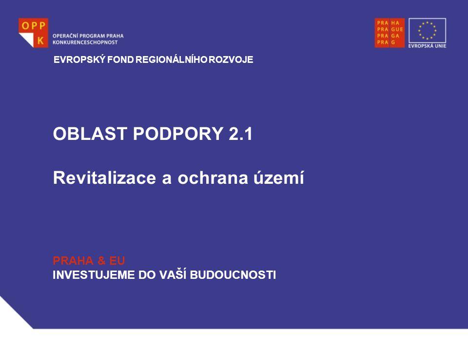 OBLAST PODPORY 2.1 Revitalizace a ochrana území PRAHA & EU INVESTUJEME DO VAŠÍ BUDOUCNOSTI EVROPSKÝ FOND REGIONÁLNÍHO ROZVOJE
