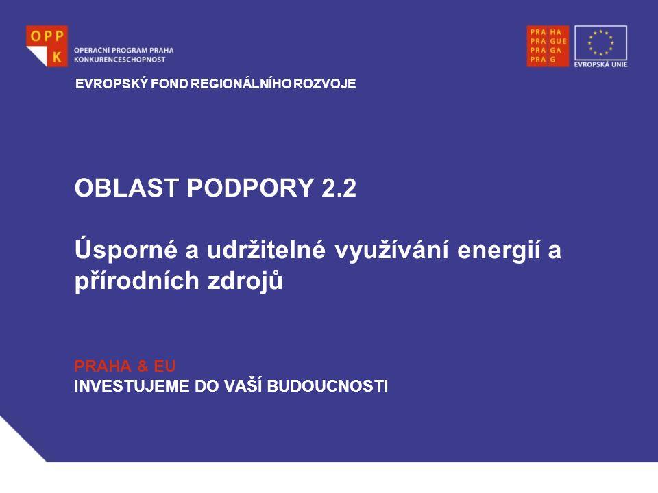 OBLAST PODPORY 2.2 Úsporné a udržitelné využívání energií a přírodních zdrojů PRAHA & EU INVESTUJEME DO VAŠÍ BUDOUCNOSTI EVROPSKÝ FOND REGIONÁLNÍHO ROZVOJE