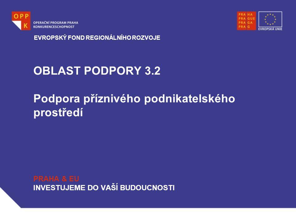OBLAST PODPORY 3.2 Podpora příznivého podnikatelského prostředí PRAHA & EU INVESTUJEME DO VAŠÍ BUDOUCNOSTI EVROPSKÝ FOND REGIONÁLNÍHO ROZVOJE