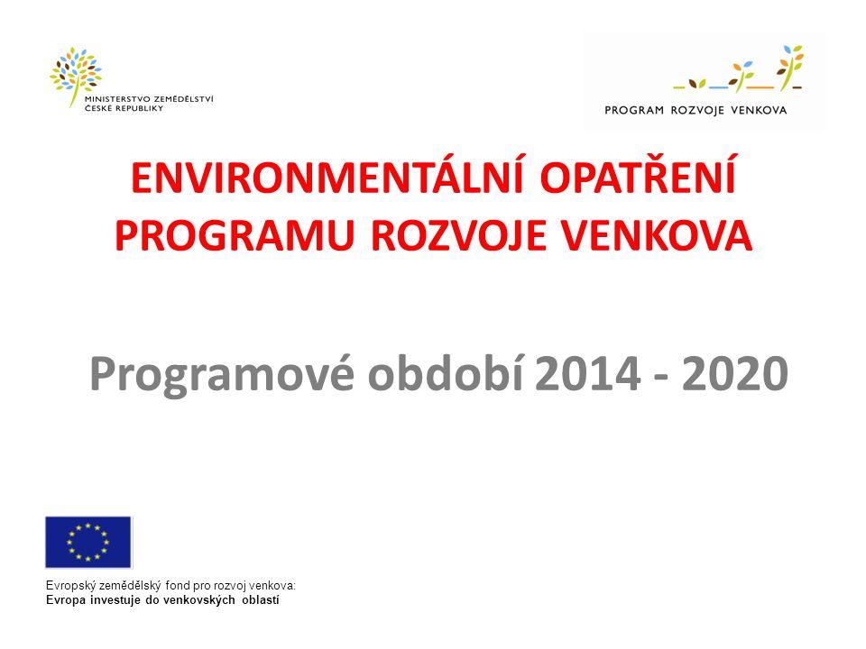 ENVIRONMENTÁLNÍ OPATŘENÍ PROGRAMU ROZVOJE VENKOVA Programové období 2014 - 2020 Evropský zemědělský fond pro rozvoj venkova: Evropa investuje do venkovských oblastí
