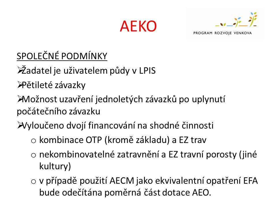 AEKO SPOLEČNÉ PODMÍNKY  Žadatel je uživatelem půdy v LPIS  Pětileté závazky  Možnost uzavření jednoletých závazků po uplynutí počátečního závazku  Vyloučeno dvojí financování na shodné činnosti o kombinace OTP (kromě základu) a EZ trav o nekombinovatelné zatravnění a EZ travní porosty (jiné kultury) o v případě použití AECM jako ekvivalentní opatření EFA bude odečítána poměrná část dotace AEO.