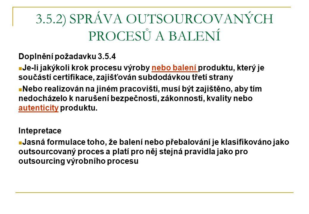 3.5.2) SPRÁVA OUTSOURCOVANÝCH PROCESŮ A BALENÍ Doplnění požadavku 3.5.4 Je-li jakýkoli krok procesu výroby nebo balení produktu, který je součástí cer
