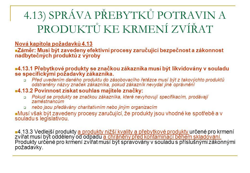 4.13) SPRÁVA PŘEBYTKŮ POTRAVIN A PRODUKTŮ KE KRMENÍ ZVÍŘAT Nová kapitola požadavků 4.13 Záměr: Musí být zavedeny efektivní procesy zaručující bezpečnost a zákonnost nadbytečných produktů z výroby 4.13.1 Přebytkové produkty se značkou zákazníka musí být likvidovány v souladu se specifickými požadavky zákazníka.