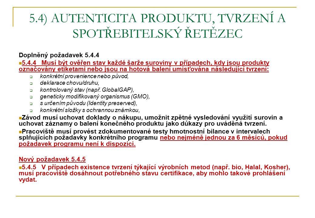 5.4) AUTENTICITA PRODUKTU, TVRZENÍ A SPOTŘEBITELSKÝ ŘETĚZEC Doplněný požadavek 5.4.4 5.4.4 Musí být ověřen stav každé šarže suroviny v případech, kdy jsou produkty označovány etiketami nebo jsou na hotová balení umisťována následující tvrzení:  konkrétní provenience nebo původ,  deklarace chovu/druhu,  kontrolovaný stav (např.