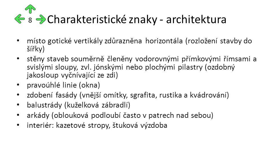 Charakteristické znaky - architektura místo gotické vertikály zdůrazněna horizontála (rozložení stavby do šířky) stěny staveb souměrně členěny vodorovnými přímkovými římsami a svislými sloupy, zvl.